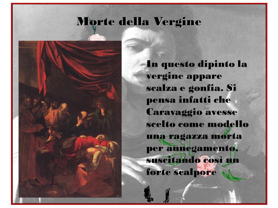 Morte della Vergine In questo dipinto la vergine appare scalza e gonfia. Si pensa infatti che Caravaggio avesse scelto come modello una ragazza morta
