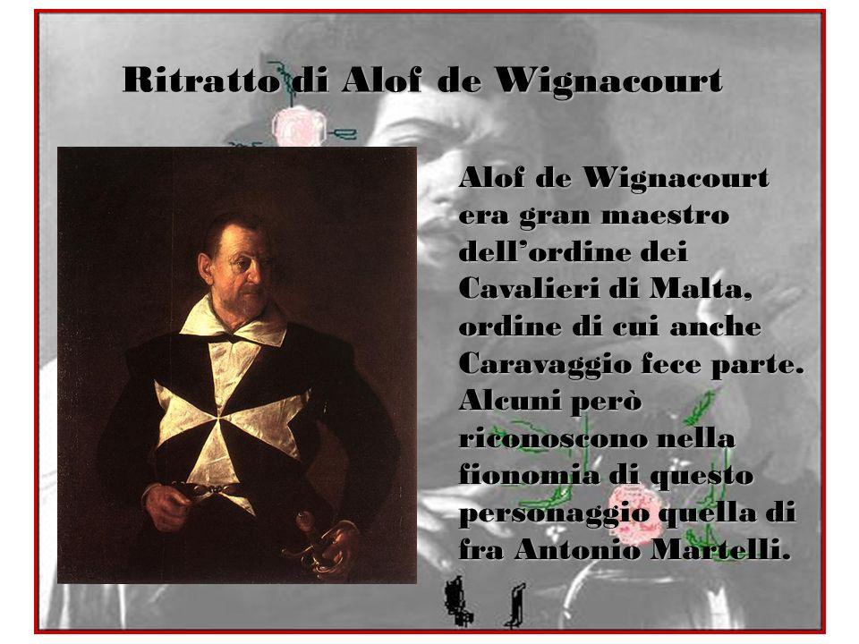 Ritratto di Alof de Wignacourt Alof de Wignacourt era gran maestro dellordine dei Cavalieri di Malta, ordine di cui anche Caravaggio fece parte. Alcun