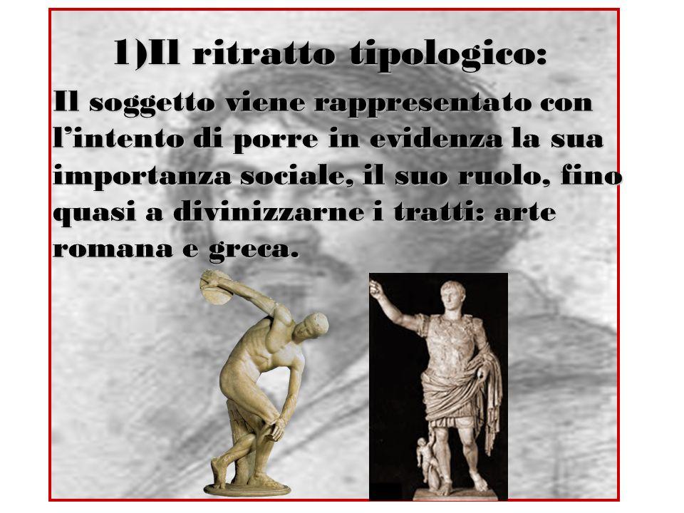 1)Il ritratto tipologico: Il soggetto viene rappresentato con lintento di porre in evidenza la sua importanza sociale, il suo ruolo, fino quasi a divi