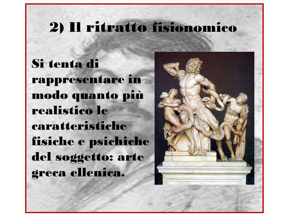 2) Il ritratto fisionomico Si tenta di rappresentare in modo quanto più realistico le caratteristiche fisiche e psichiche del soggetto: arte greca ell