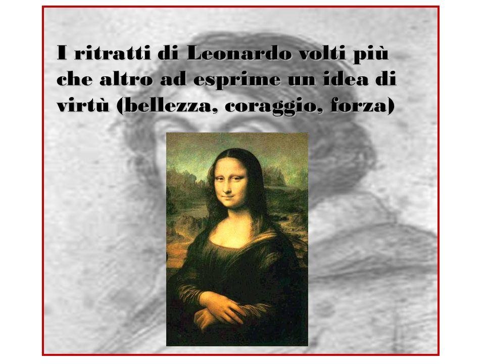 I ritratti di Leonardo volti più che altro ad esprime un idea di virtù (bellezza, coraggio, forza)
