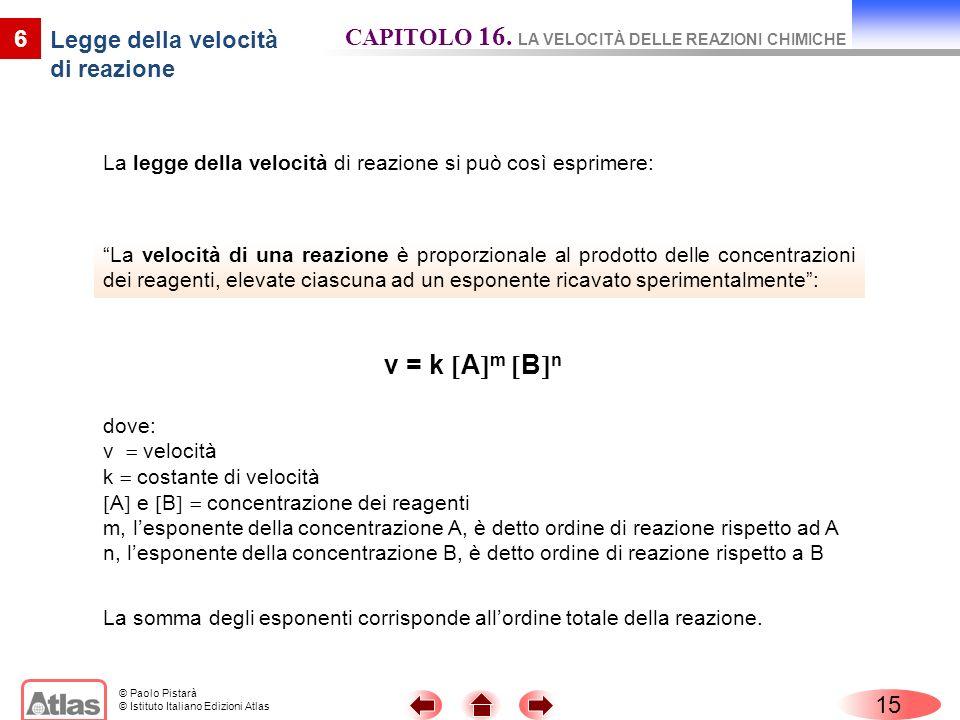 © Paolo Pistarà © Istituto Italiano Edizioni Atlas 15 6 La velocità di una reazione è proporzionale al prodotto delle concentrazioni dei reagenti, ele