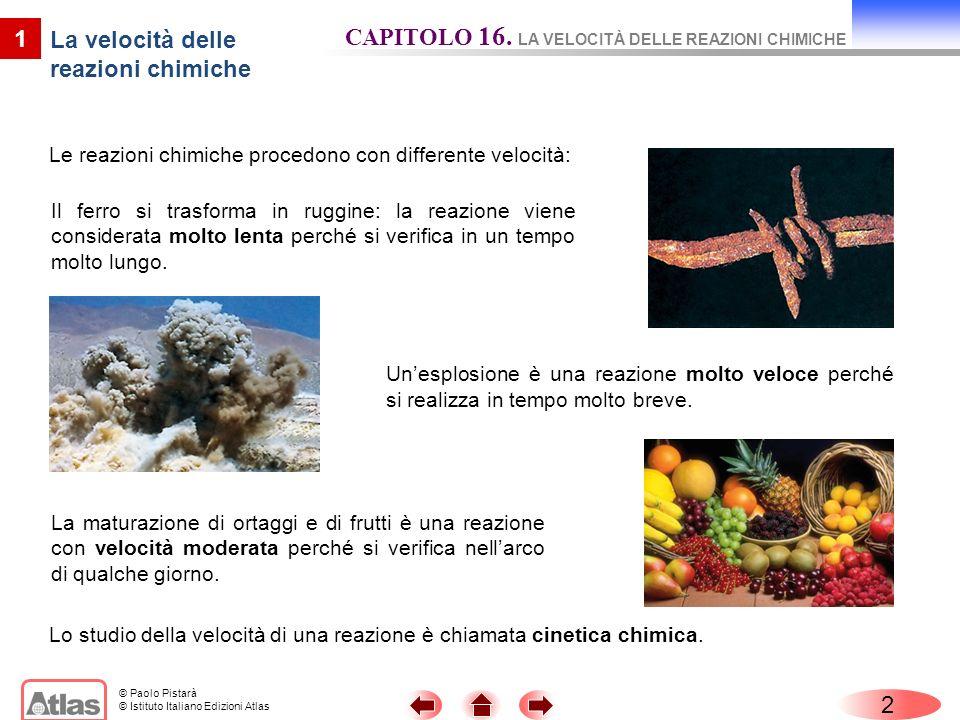 © Paolo Pistarà © Istituto Italiano Edizioni Atlas Le reazioni chimiche procedono con differente velocità: 2 CAPITOLO 16. LA VELOCITÀ DELLE REAZIONI C