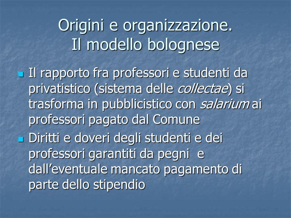 Origini e organizzazione. Il modello bolognese Il rapporto fra professori e studenti da privatistico (sistema delle collectae) si trasforma in pubblic