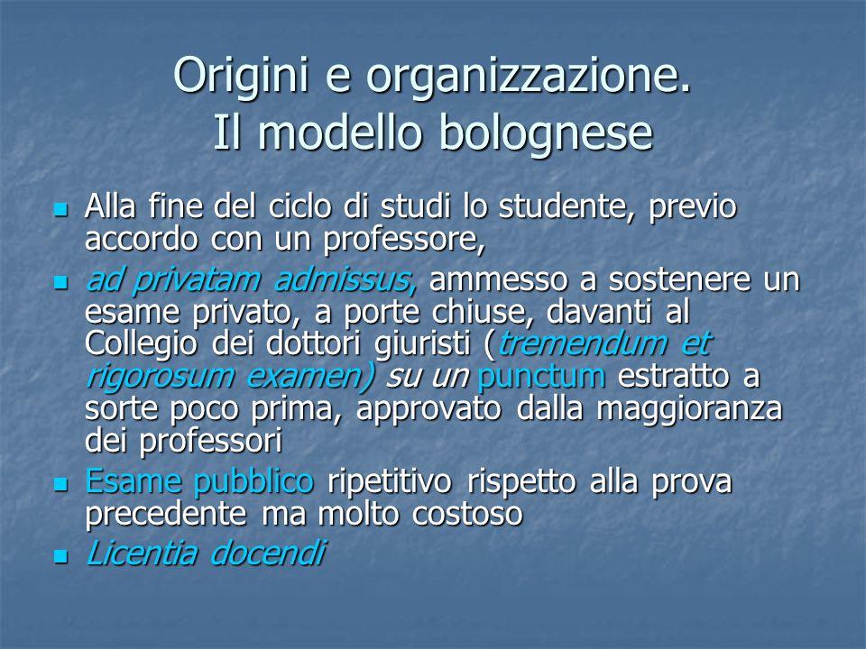 Origini e organizzazione. Il modello bolognese Alla fine del ciclo di studi lo studente, previo accordo con un professore, Alla fine del ciclo di stud