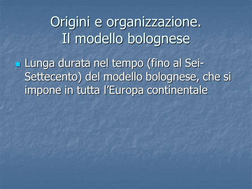 Origini e organizzazione. Il modello bolognese Lunga durata nel tempo (fino al Sei- Settecento) del modello bolognese, che si impone in tutta lEuropa