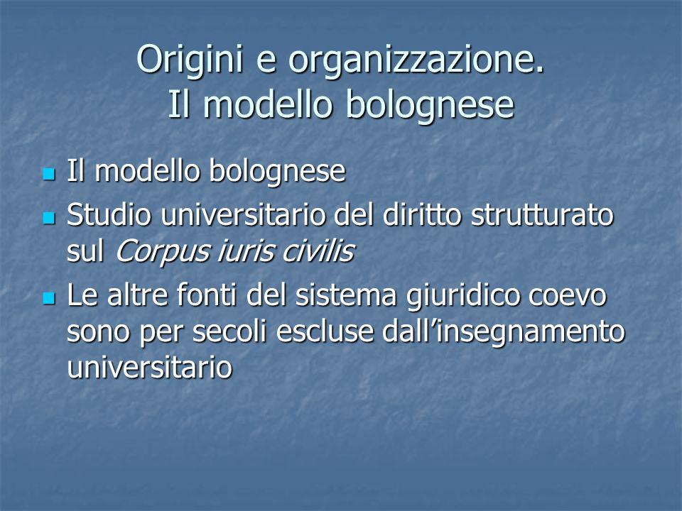 Origini e organizzazione. Il modello bolognese Il modello bolognese Il modello bolognese Studio universitario del diritto strutturato sul Corpus iuris