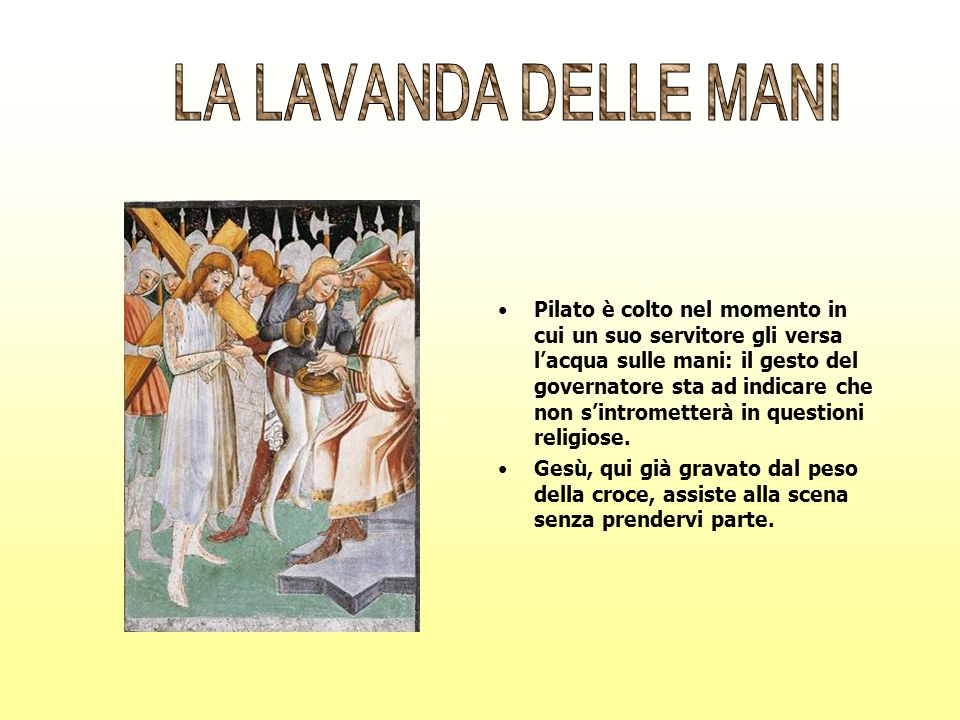 Pilato è colto nel momento in cui un suo servitore gli versa lacqua sulle mani: il gesto del governatore sta ad indicare che non sintrometterà in ques