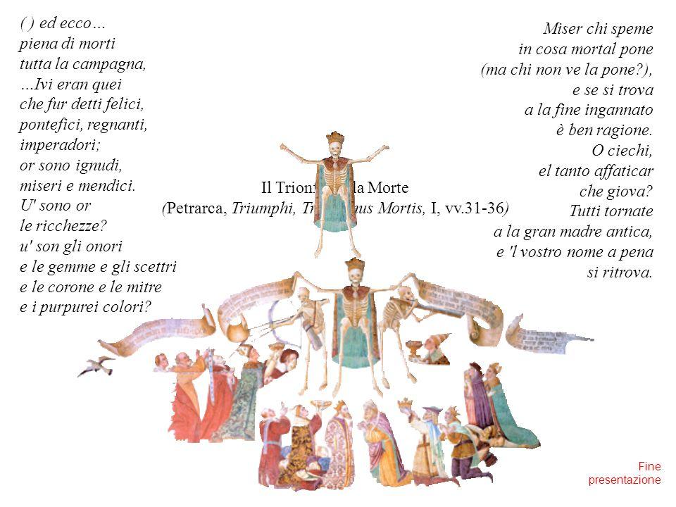 Il Trionfo della Morte (Petrarca, Triumphi, Triumphus Mortis, I, vv.31-36) ( ) ed ecco… piena di morti tutta la campagna, …Ivi eran quei che fur detti