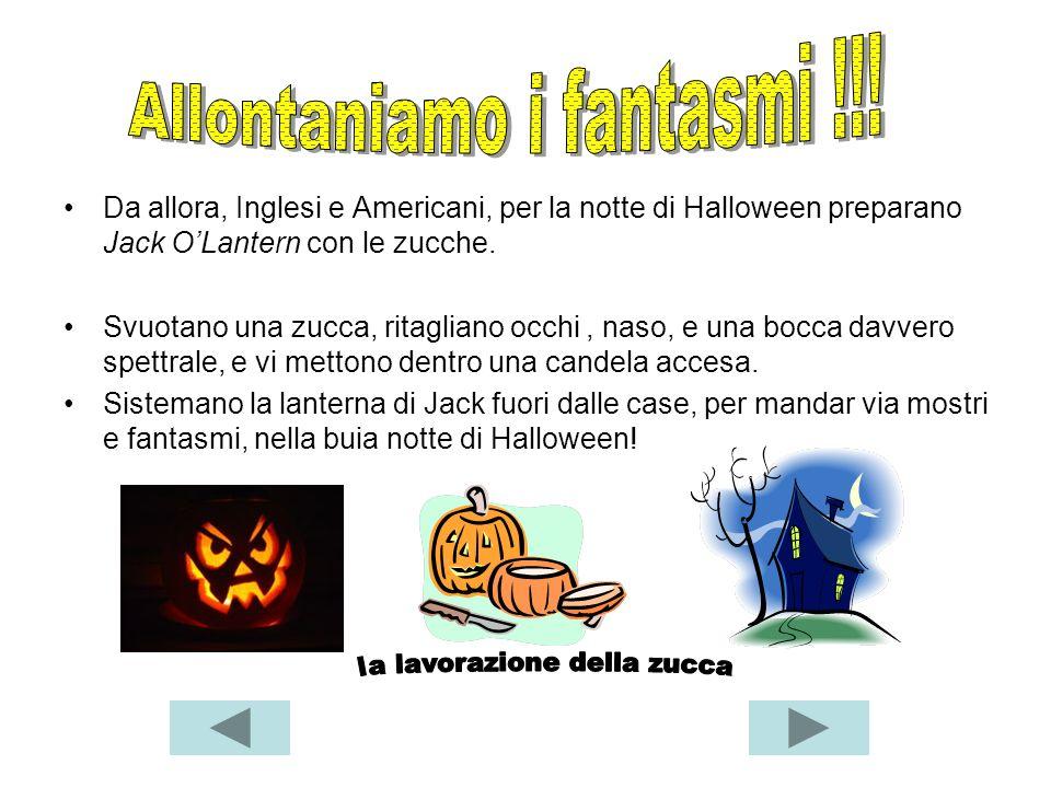 Da allora, Inglesi e Americani, per la notte di Halloween preparano Jack OLantern con le zucche. Svuotano una zucca, ritagliano occhi, naso, e una boc