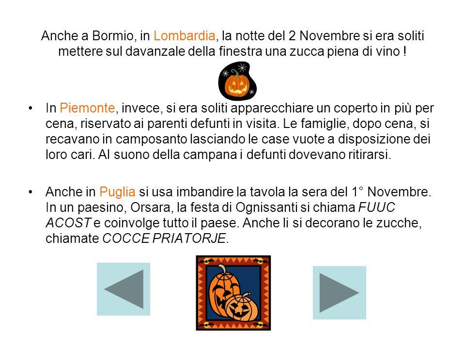 Anche a Bormio, in Lombardia, la notte del 2 Novembre si era soliti mettere sul davanzale della finestra una zucca piena di vino ! In Piemonte, invece