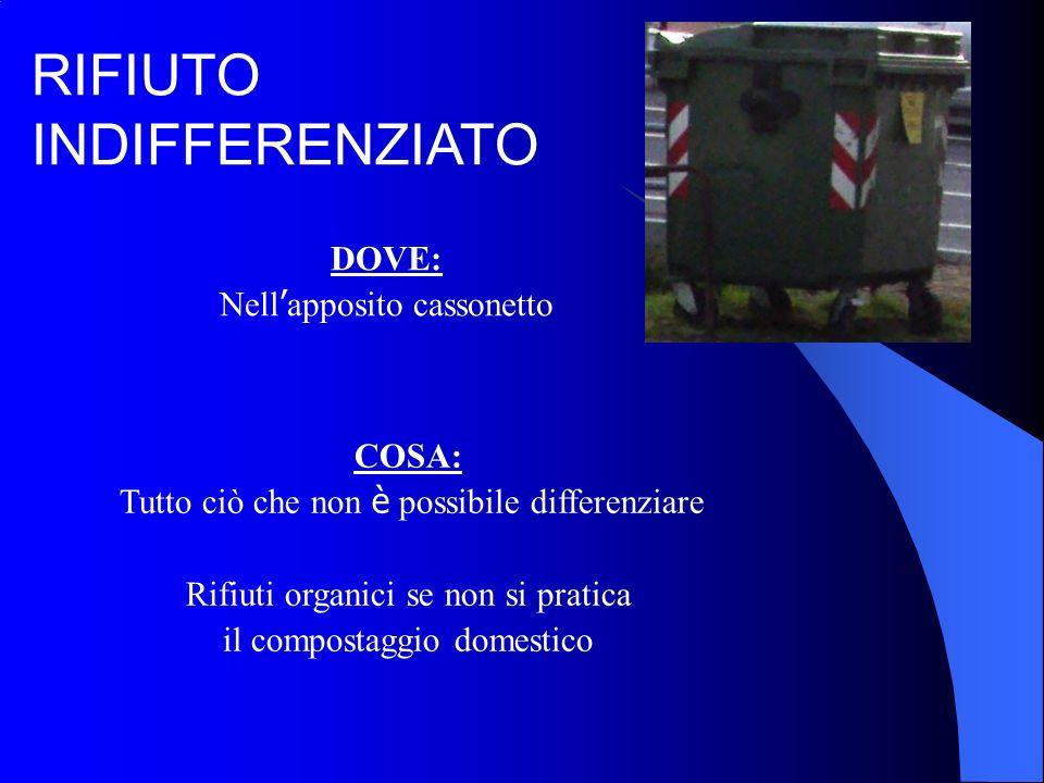 DOVE: Nell apposito cassonetto RIFIUTO INDIFFERENZIATO COSA: Tutto ciò che non è possibile differenziare Rifiuti organici se non si pratica il compostaggio domestico