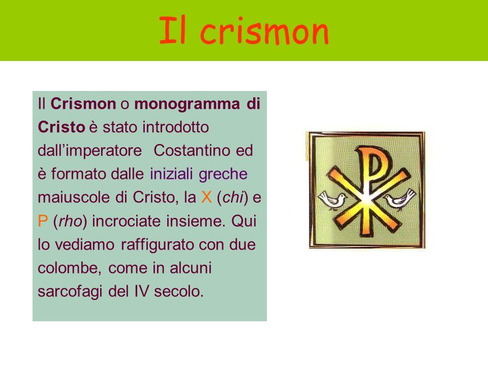 Il crismon Il Crismon o monogramma di Cristo è stato introdotto dallimperatore Costantino ed è formato dalle iniziali greche maiuscole di Cristo, la X