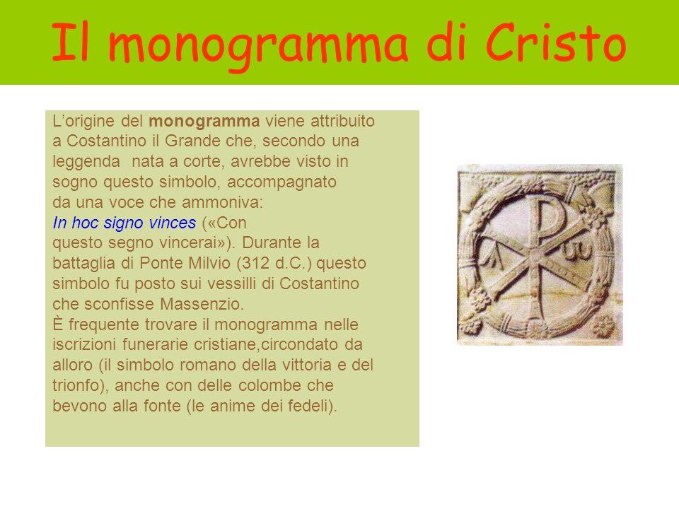 Il monogramma di Cristo Lorigine del monogramma viene attribuito a Costantino il Grande che, secondo una leggenda nata a corte, avrebbe visto in sogno