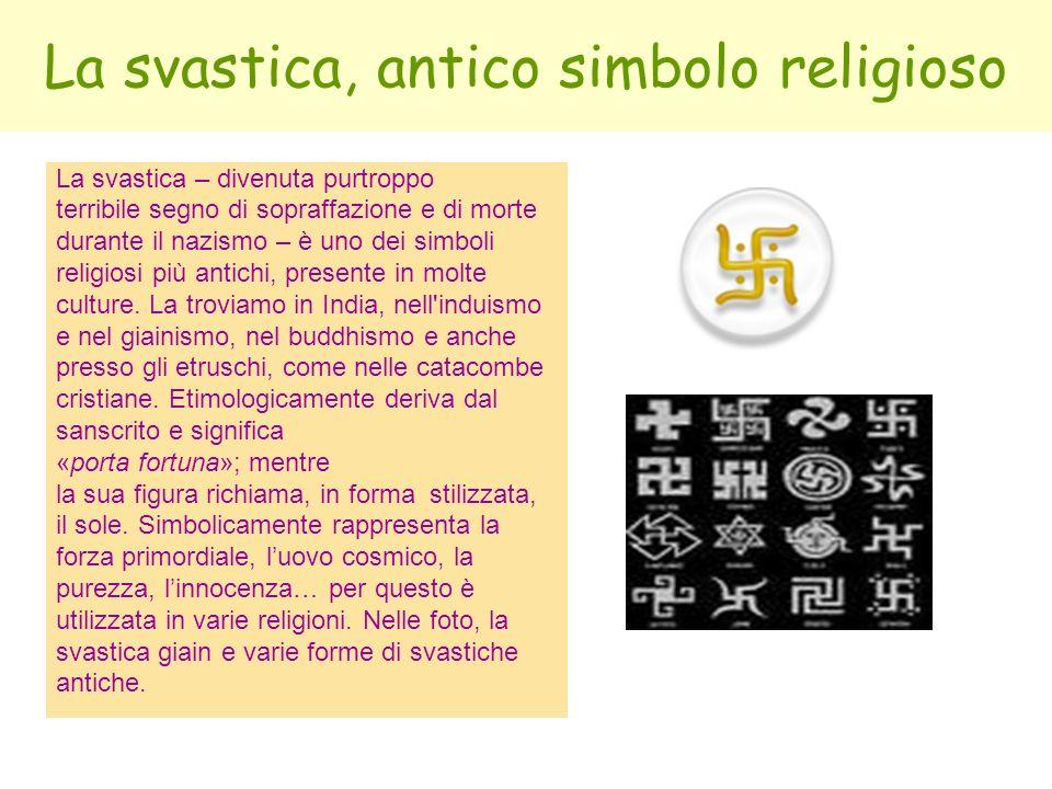 La svastica, antico simbolo religioso La svastica – divenuta purtroppo terribile segno di sopraffazione e di morte durante il nazismo – è uno dei simb