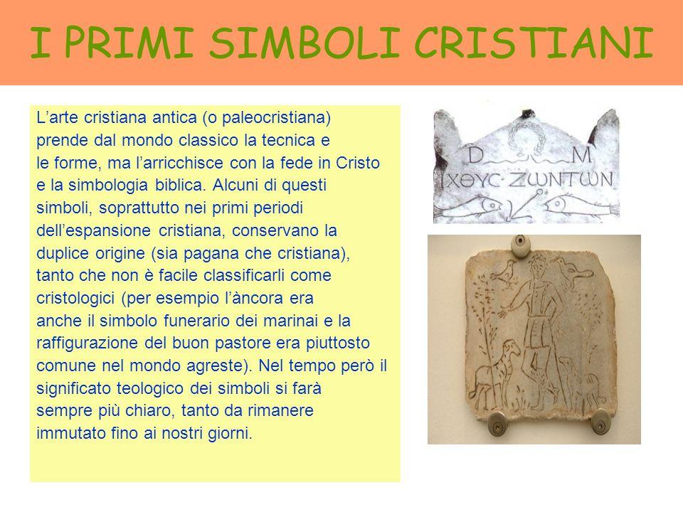 I PRIMI SIMBOLI CRISTIANI Larte cristiana antica (o paleocristiana) prende dal mondo classico la tecnica e le forme, ma larricchisce con la fede in Cr