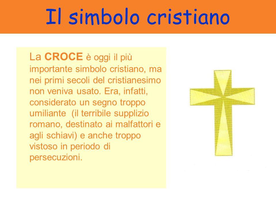 Il simbolo cristiano La CROCE è oggi il più importante simbolo cristiano, ma nei primi secoli del cristianesimo non veniva usato. Era, infatti, consid