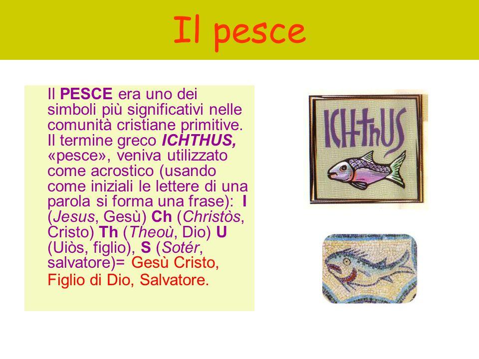 Il pesce Il PESCE era uno dei simboli più significativi nelle comunità cristiane primitive. Il termine greco ICHTHUS, «pesce», veniva utilizzato come