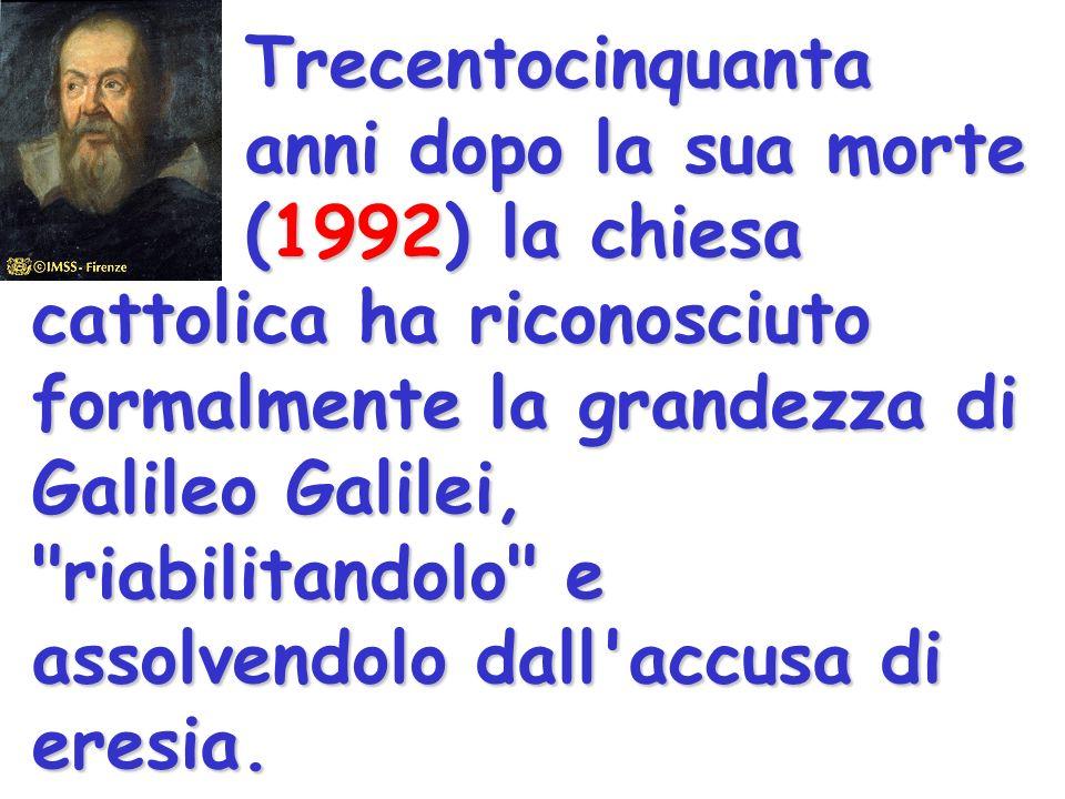 Trecentocinquanta anni dopo la sua morte (1992) la chiesa cattolica ha riconosciuto formalmente la grandezza di Galileo Galilei, riabilitandolo e assolvendolo dall accusa di eresia.