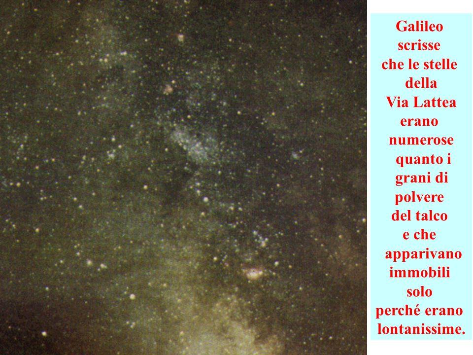 Galileo scrisse che le stelle della Via Lattea erano numerose quanto i grani di polvere del talco e che apparivano immobili solo perché erano lontanissime.