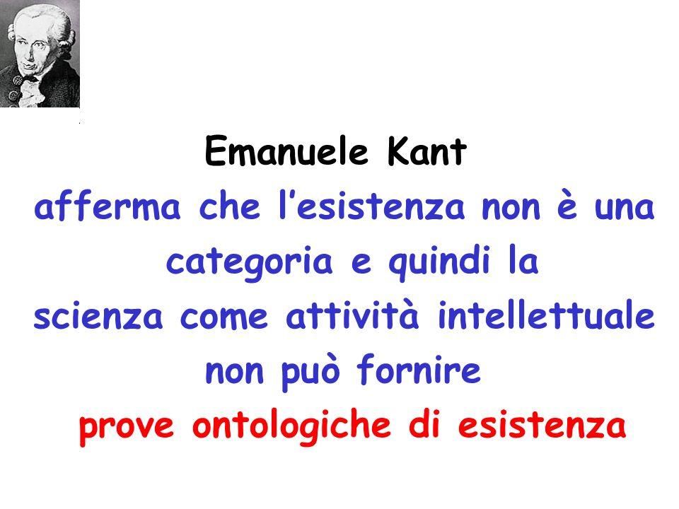 Emanuele Kant afferma che lesistenza non è una categoria e quindi la scienza come attività intellettuale non può fornire prove ontologiche di esistenza
