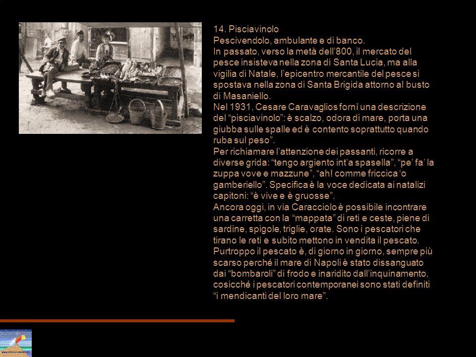 14. Pisciavinolo Pescivendolo, ambulante e di banco. In passato, verso la metà dell800, il mercato del pesce insisteva nella zona di Santa Lucia, ma a