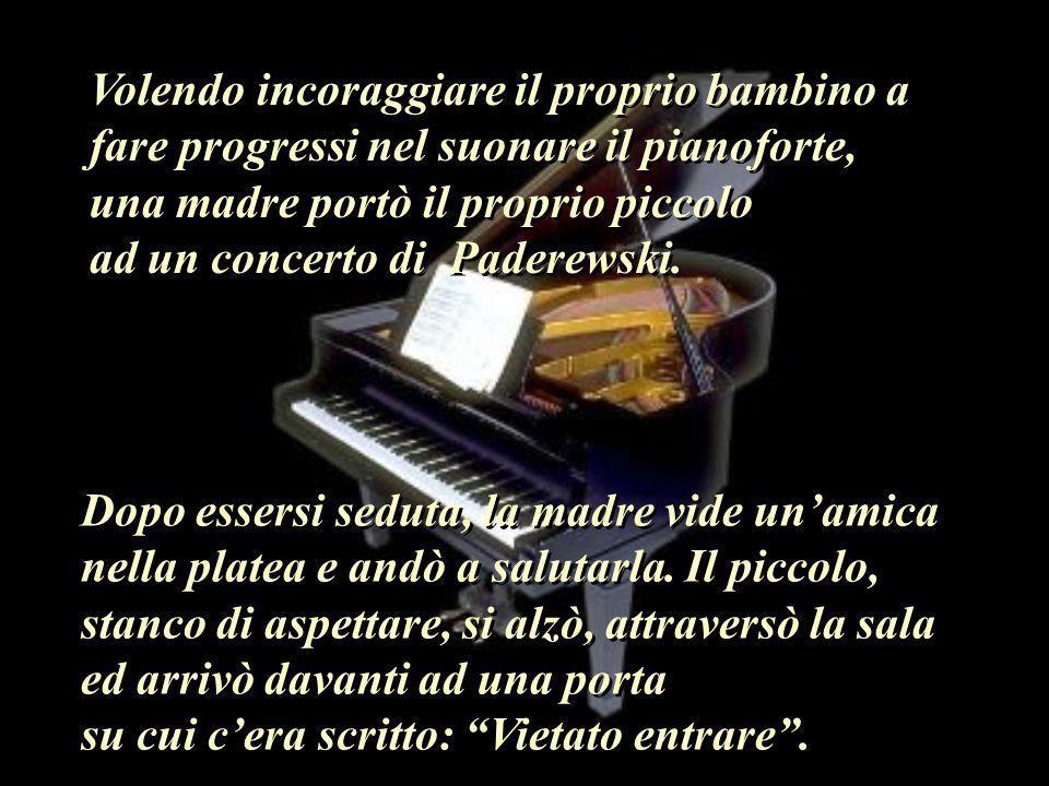 Volendo incoraggiare il proprio bambino a fare progressi nel suonare il pianoforte, una madre portò il proprio piccolo ad un concerto di Paderewski.