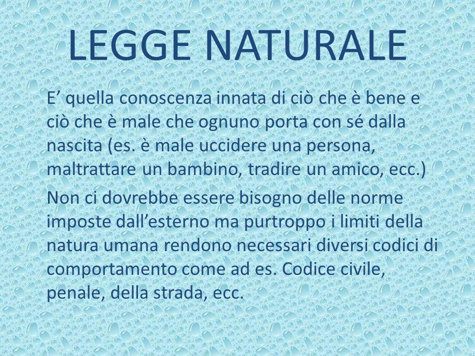 LEGGE NATURALE E quella conoscenza innata di ciò che è bene e ciò che è male che ognuno porta con sé dalla nascita (es.