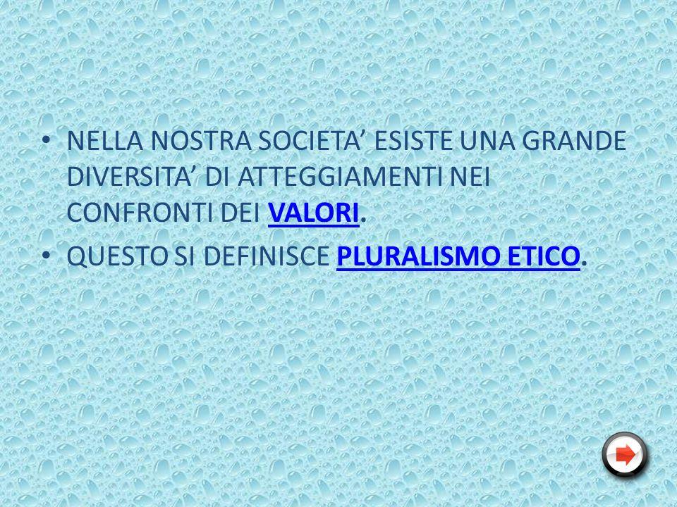 NELLA NOSTRA SOCIETA ESISTE UNA GRANDE DIVERSITA DI ATTEGGIAMENTI NEI CONFRONTI DEI VALORI.VALORI QUESTO SI DEFINISCE PLURALISMO ETICO.PLURALISMO ETICO