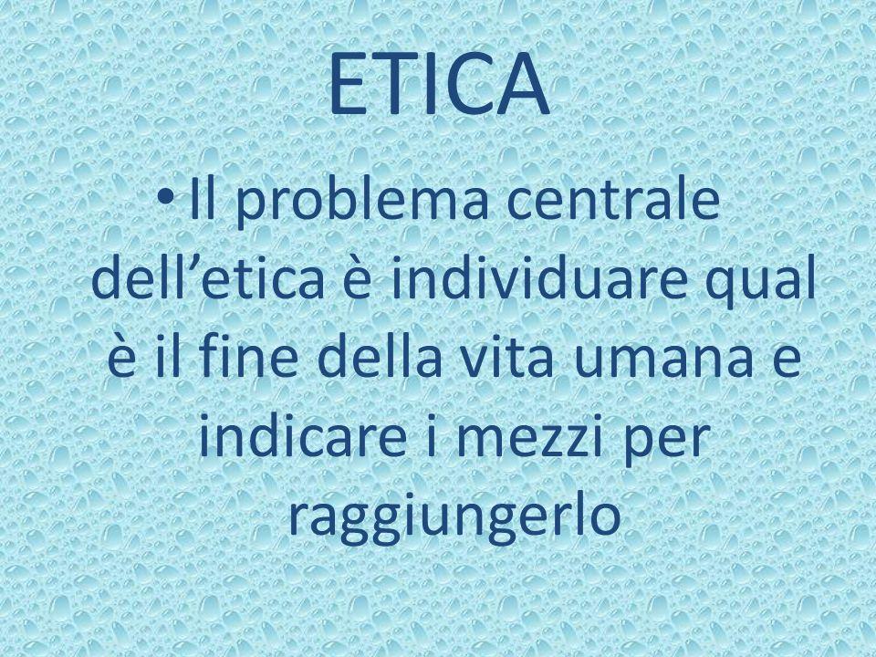 ETICA Il problema centrale delletica è individuare qual è il fine della vita umana e indicare i mezzi per raggiungerlo