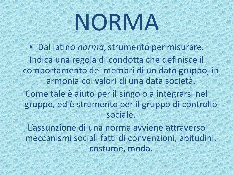NORMA Dal latino norma, strumento per misurare. Indica una regola di condotta che definisce il comportamento dei membri di un dato gruppo, in armonia