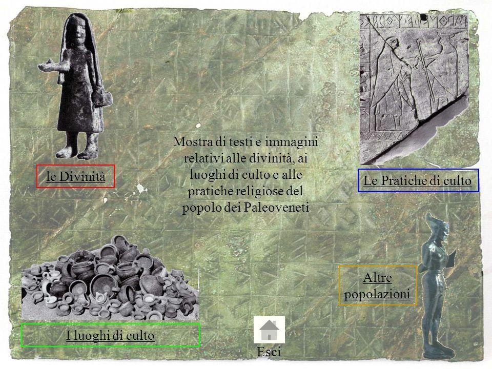 Mostra di testi e immagini relativi alle divinità, ai luoghi di culto e alle pratiche religiose del popolo dei Paleoveneti le Divinità Le Pratiche di culto I luoghi di culto Altre popolazioni Esci