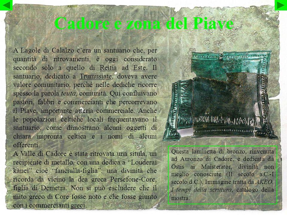 Cadore e zona del Piave Questa laminetta di bronzo, rinvenuta ad Auronzo di Cadore, è dedicata da Ostis ai Maisterator, divinità non meglio conosciute (II secolo a.C.-I secolo d.C.).