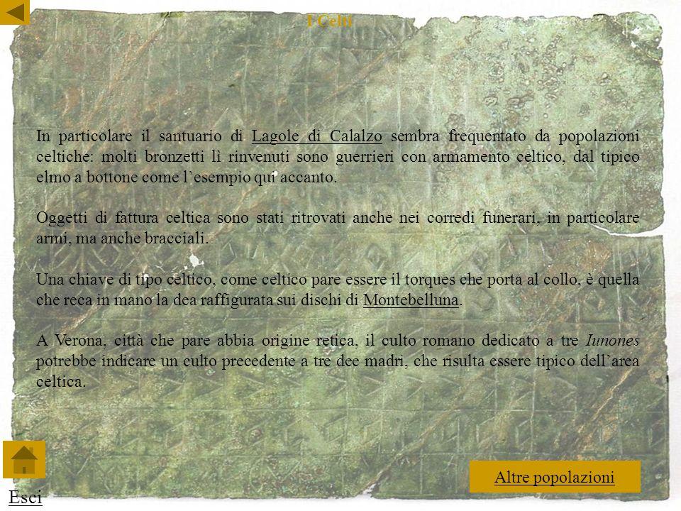In particolare il santuario di Lagole di Calalzo sembra frequentato da popolazioni celtiche: molti bronzetti lì rinvenuti sono guerrieri con armamento celtico, dal tipico elmo a bottone come lesempio qui accanto.Lagole di Calalzo Oggetti di fattura celtica sono stati ritrovati anche nei corredi funerari, in particolare armi, ma anche bracciali.