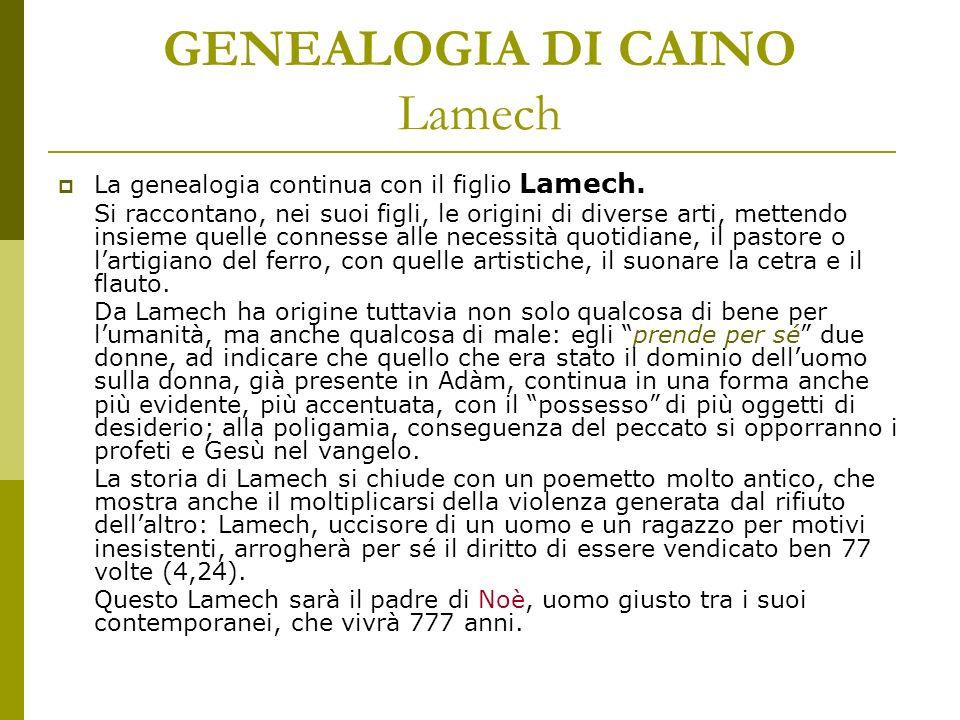 GENEALOGIA DI CAINO Lamech La genealogia continua con il figlio Lamech. Si raccontano, nei suoi figli, le origini di diverse arti, mettendo insieme qu