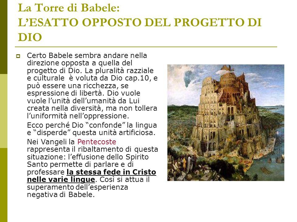 La Torre di Babele: LESATTO OPPOSTO DEL PROGETTO DI DIO Certo Babele sembra andare nella direzione opposta a quella del progetto di Dio. La pluralità