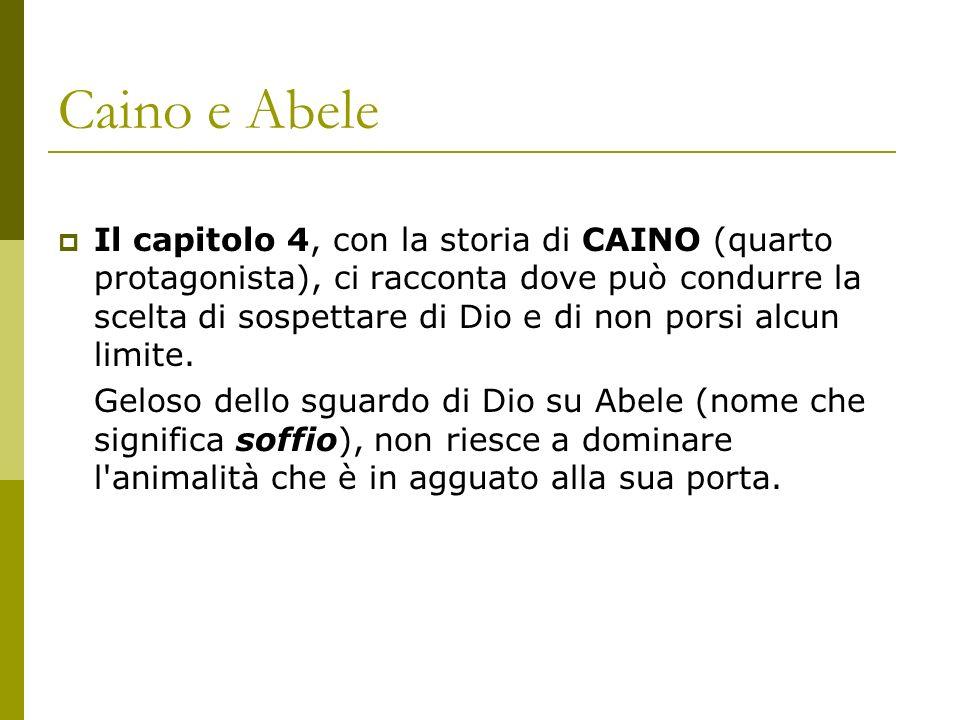Caino e Abele Il capitolo 4, con la storia di CAINO (quarto protagonista), ci racconta dove può condurre la scelta di sospettare di Dio e di non porsi