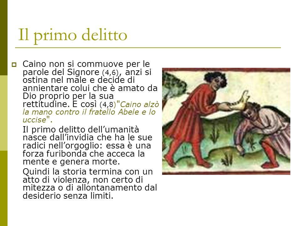 Il primo delitto Caino non si commuove per le parole del Signore (4,6), anzi si ostina nel male e decide di annientare colui che è amato da Dio propri