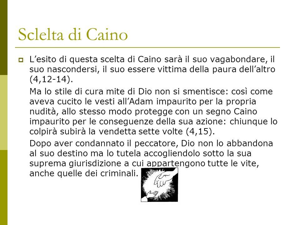 Sclelta di Caino Lesito di questa scelta di Caino sarà il suo vagabondare, il suo nascondersi, il suo essere vittima della paura dellaltro (4,12-14).
