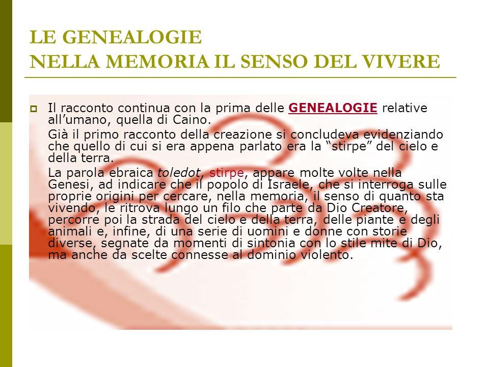 LE GENEALOGIE NELLA MEMORIA IL SENSO DEL VIVERE Il racconto continua con la prima delle GENEALOGIE relative allumano, quella di Caino. Già il primo ra