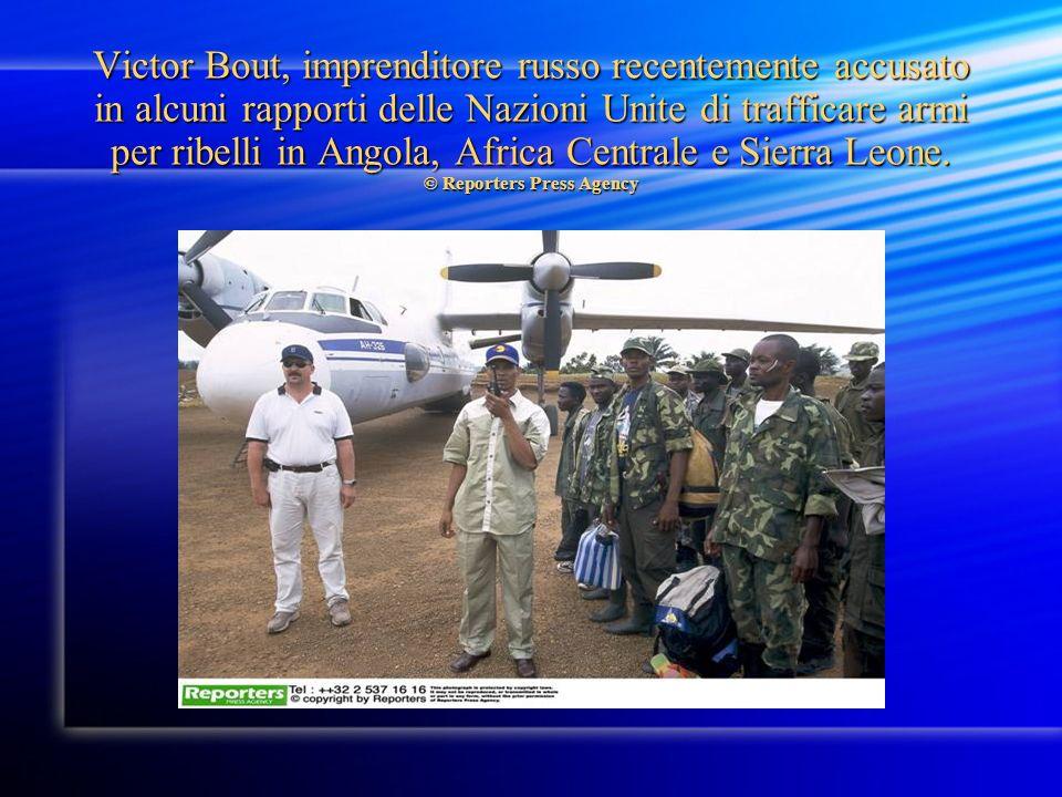 Victor Bout, imprenditore russo recentemente accusato in alcuni rapporti delle Nazioni Unite di trafficare armi per ribelli in Angola, Africa Centrale e Sierra Leone.