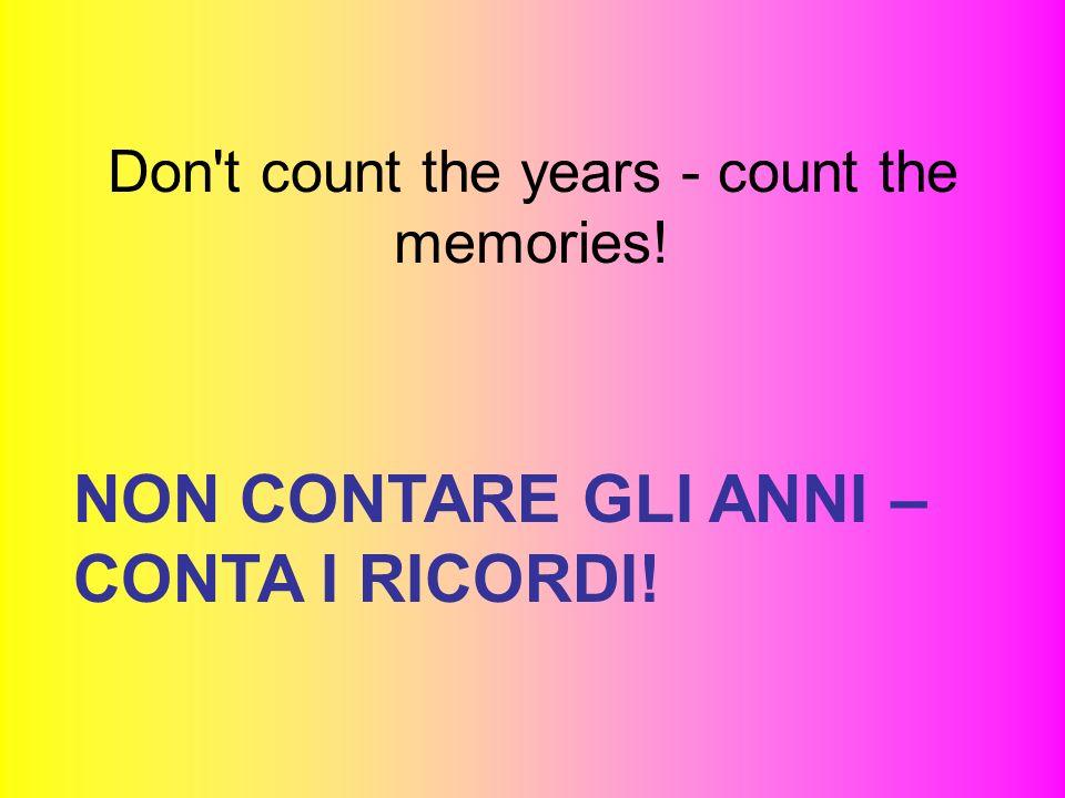Don't count the years - count the memories! NON CONTARE GLI ANNI – CONTA I RICORDI!