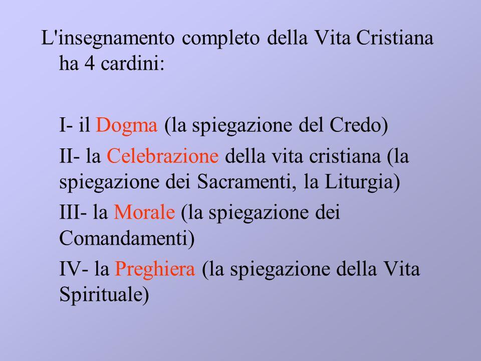 L'insegnamento completo della Vita Cristiana ha 4 cardini: I- il Dogma (la spiegazione del Credo) II- la Celebrazione della vita cristiana (la spiegaz