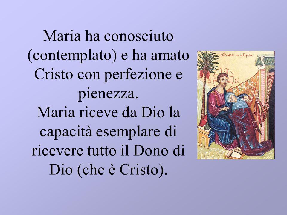 Maria ha conosciuto (contemplato) e ha amato Cristo con perfezione e pienezza. Maria riceve da Dio la capacità esemplare di ricevere tutto il Dono di