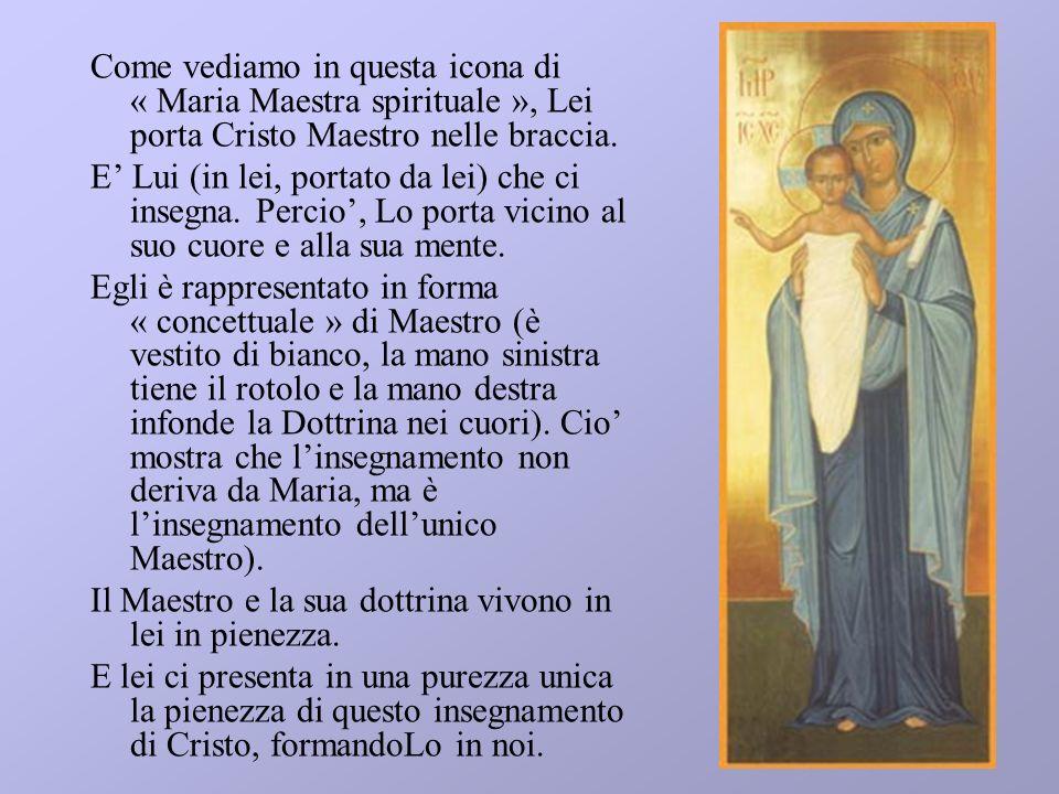 Come vediamo in questa icona di « Maria Maestra spirituale », Lei porta Cristo Maestro nelle braccia. E Lui (in lei, portato da lei) che ci insegna. P
