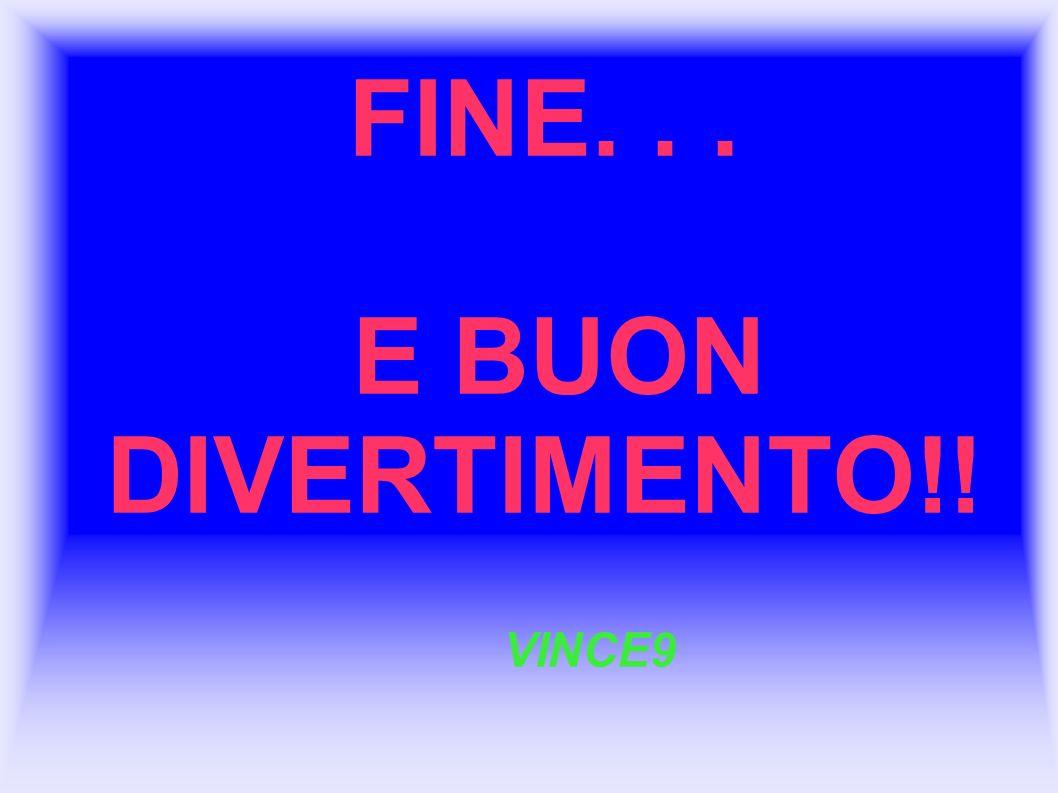 FINE... E BUON DIVERTIMENTO!! VINCE9