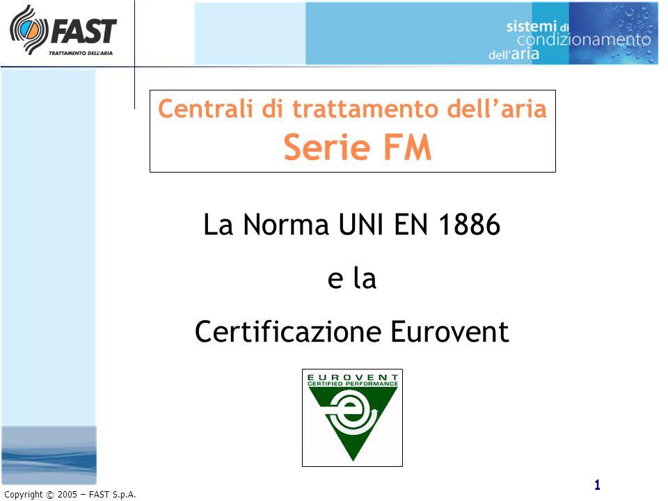 1 Copyright © 2005 – FAST S.p.A. Centrali di trattamento dellaria Serie FM La Norma UNI EN 1886 e la Certificazione Eurovent