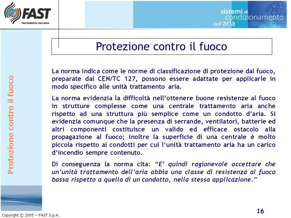 16 Copyright © 2005 – FAST S.p.A. Protezione contro il fuoco La norma indica come le norme di classificazione di protezione dal fuoco, preparate dal C
