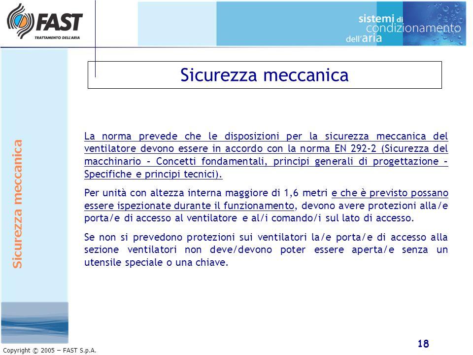 18 Copyright © 2005 – FAST S.p.A. Sicurezza meccanica La norma prevede che le disposizioni per la sicurezza meccanica del ventilatore devono essere in
