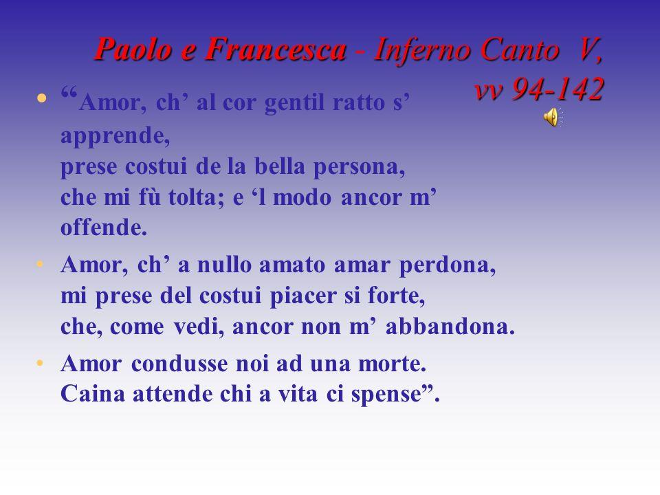 Paolo e Francesca Francesca - Inferno Canto V, vv 94-142 Amor, ch al cor gentil ratto s apprende, prese costui de la bella persona, che mi fù tolta; e